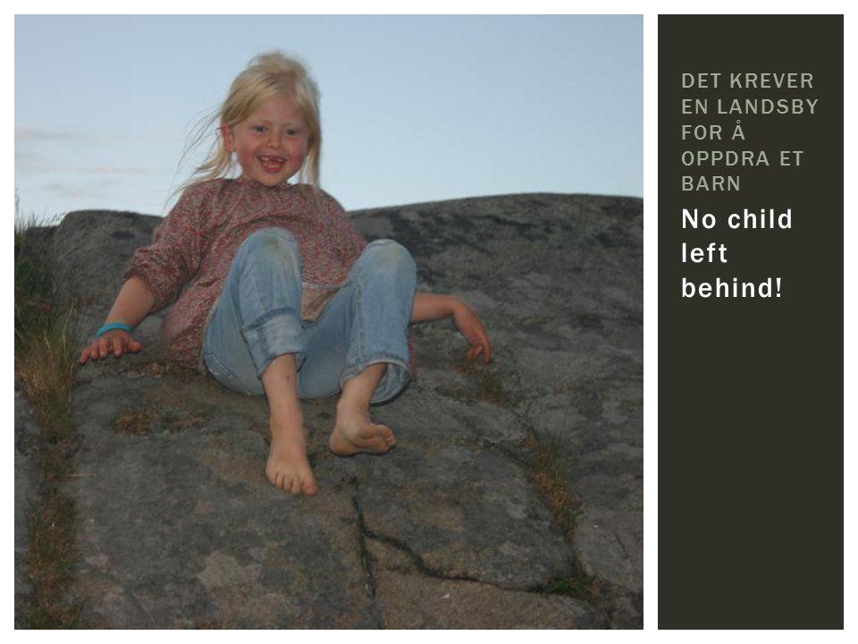 No child left behind! DET KREVER EN LANDSBY FOR Å OPPDRA ET BARN