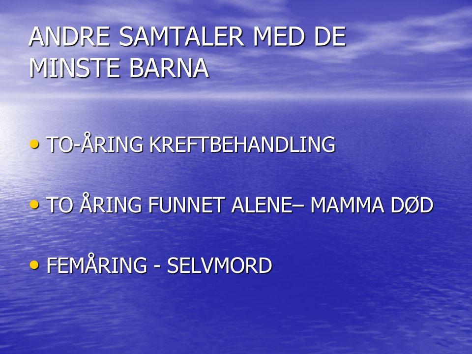 ANDRE SAMTALER MED DE MINSTE BARNA TO-ÅRING KREFTBEHANDLING TO-ÅRING KREFTBEHANDLING TO ÅRING FUNNET ALENE– MAMMA DØD TO ÅRING FUNNET ALENE– MAMMA DØD FEMÅRING - SELVMORD FEMÅRING - SELVMORD