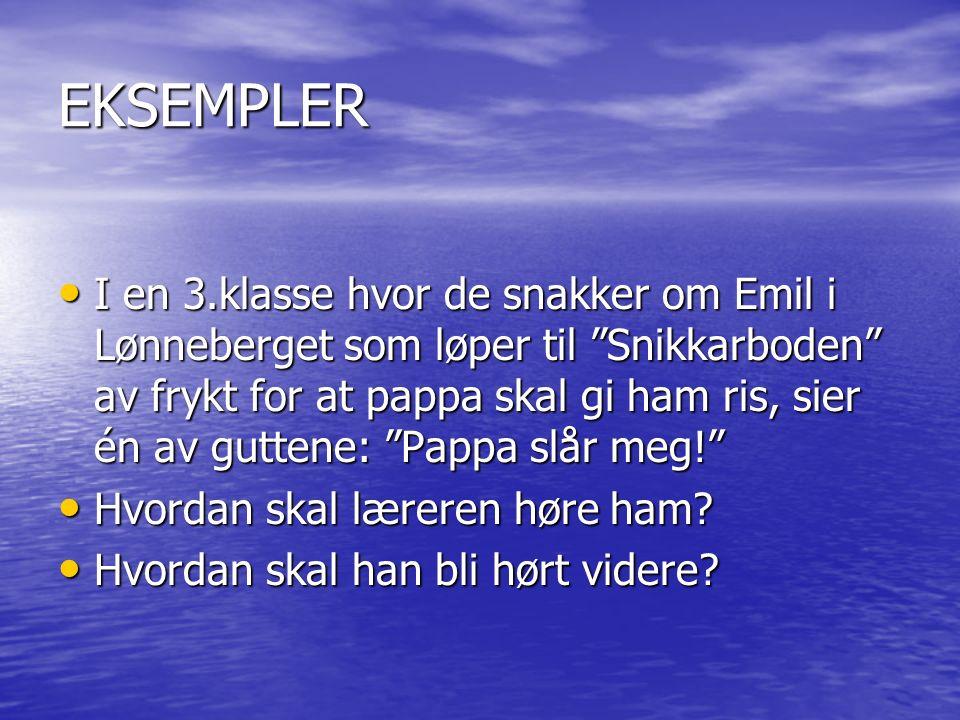 EKSEMPLER I en 3.klasse hvor de snakker om Emil i Lønneberget som løper til Snikkarboden av frykt for at pappa skal gi ham ris, sier én av guttene: Pappa slår meg! I en 3.klasse hvor de snakker om Emil i Lønneberget som løper til Snikkarboden av frykt for at pappa skal gi ham ris, sier én av guttene: Pappa slår meg! Hvordan skal læreren høre ham.