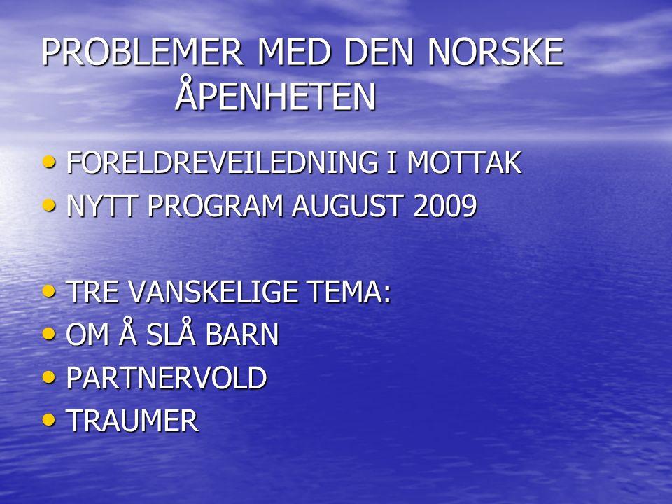 PROBLEMER MED DEN NORSKE ÅPENHETEN FORELDREVEILEDNING I MOTTAK FORELDREVEILEDNING I MOTTAK NYTT PROGRAM AUGUST 2009 NYTT PROGRAM AUGUST 2009 TRE VANSKELIGE TEMA: TRE VANSKELIGE TEMA: OM Å SLÅ BARN OM Å SLÅ BARN PARTNERVOLD PARTNERVOLD TRAUMER TRAUMER