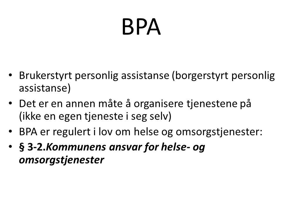 BPA Brukerstyrt personlig assistanse (borgerstyrt personlig assistanse) Det er en annen måte å organisere tjenestene på (ikke en egen tjeneste i seg selv) BPA er regulert i lov om helse og omsorgstjenester: § 3-2.Kommunens ansvar for helse- og omsorgstjenester