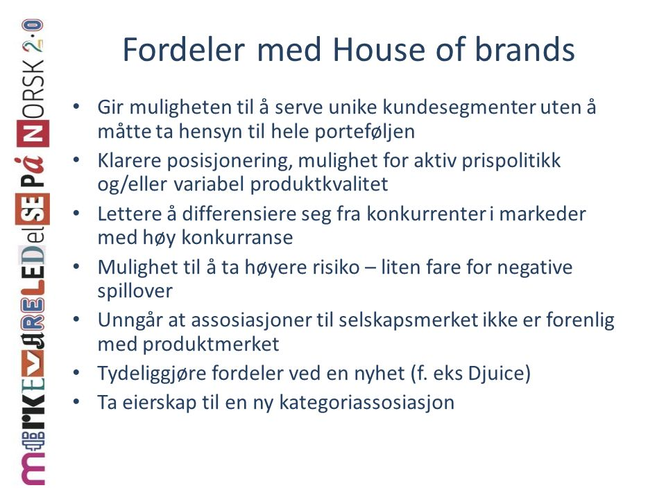 Fordeler med House of brands Gir muligheten til å serve unike kundesegmenter uten å måtte ta hensyn til hele porteføljen Klarere posisjonering, muligh