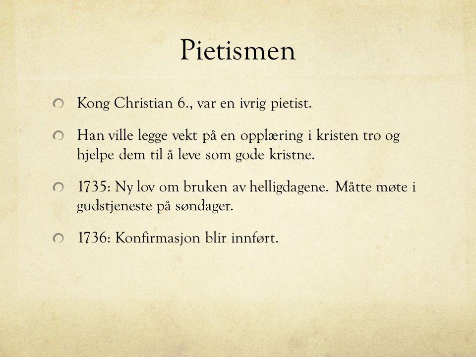 Pietismen Kong Christian 6., var en ivrig pietist. Han ville legge vekt på en opplæring i kristen tro og hjelpe dem til å leve som gode kristne. 1735: