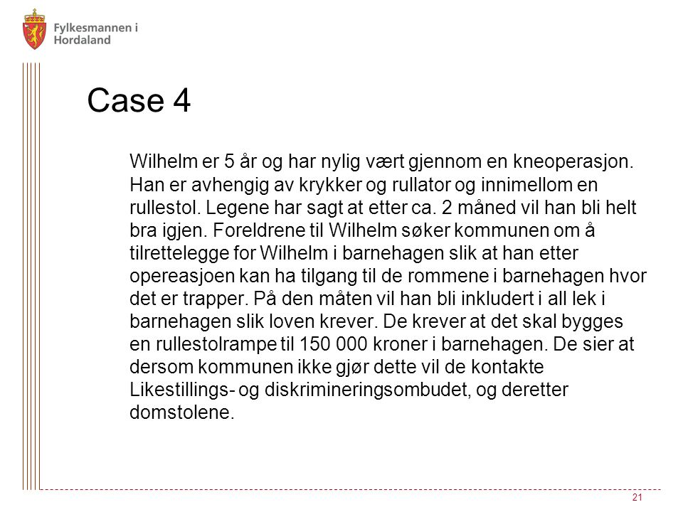 Case 4 Wilhelm er 5 år og har nylig vært gjennom en kneoperasjon. Han er avhengig av krykker og rullator og innimellom en rullestol. Legene har sagt a