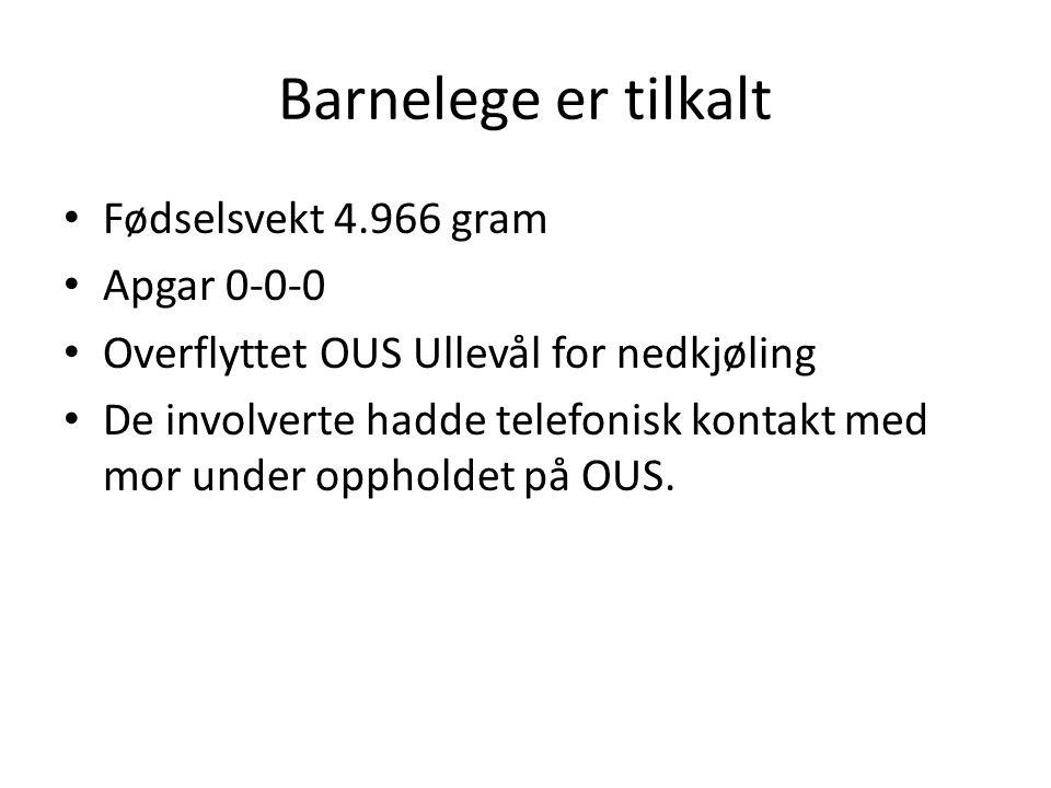 Barnelege er tilkalt Fødselsvekt 4.966 gram Apgar 0-0-0 Overflyttet OUS Ullevål for nedkjøling De involverte hadde telefonisk kontakt med mor under oppholdet på OUS.