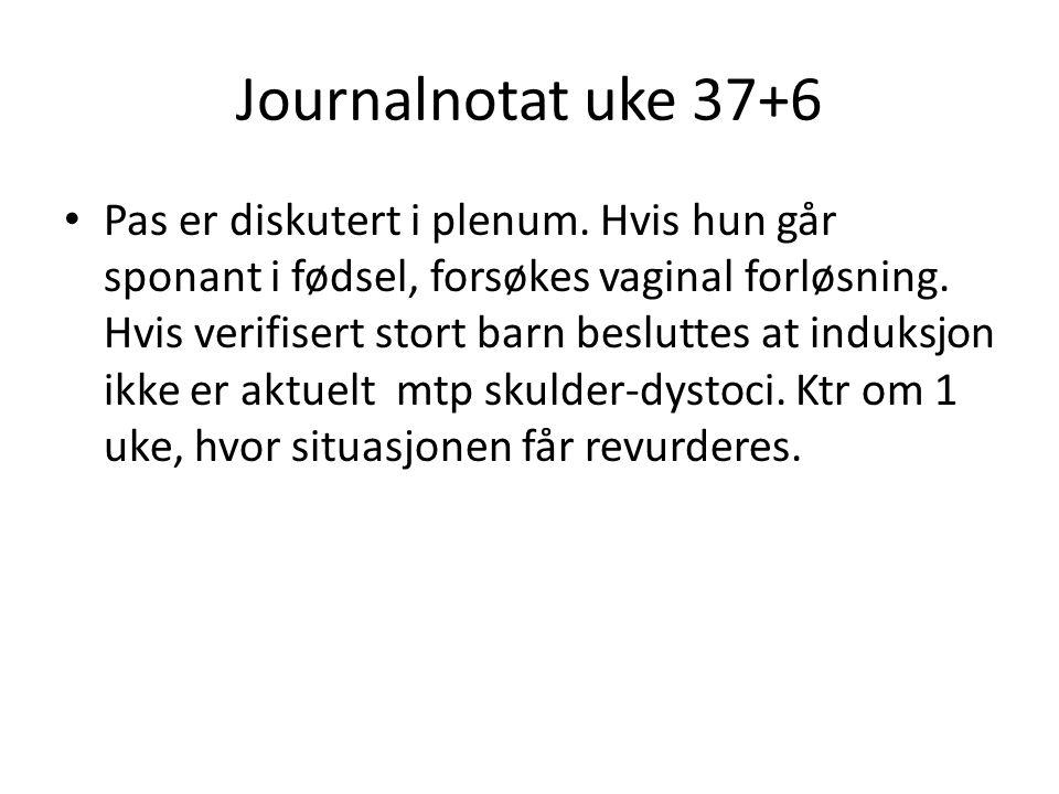 Journalnotat uke 37+6 Pas er diskutert i plenum. Hvis hun går sponant i fødsel, forsøkes vaginal forløsning. Hvis verifisert stort barn besluttes at i