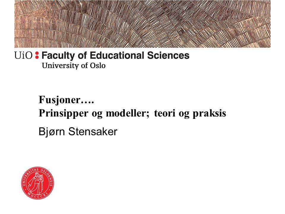 Fusjoner…. Prinsipper og modeller; teori og praksis Bjørn Stensaker