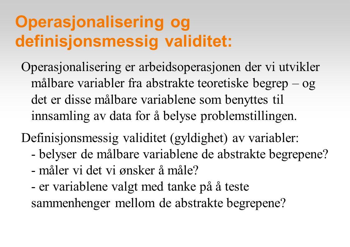 Operasjonalisering og definisjonsmessig validitet: Ulike former for vurdering av validitet: umiddelbar validitet (face validity): f.eks.: kjønn, bostedskommune, fødselsår osv innholdsvaliditet (content validity): f.eks.: utdanning (lengde, type, grad, osv) kriterievaliditet: empirisk sammenheng med en «fasit» - et annet begrep som har definisjonsmessig validitet - stemt ved stortingsvalg: sjekkes mot manntallsregister nomologisk validitet: empirisk sammenheng med andre begrep: f.eks.: sosial klasse og materielle belønninger