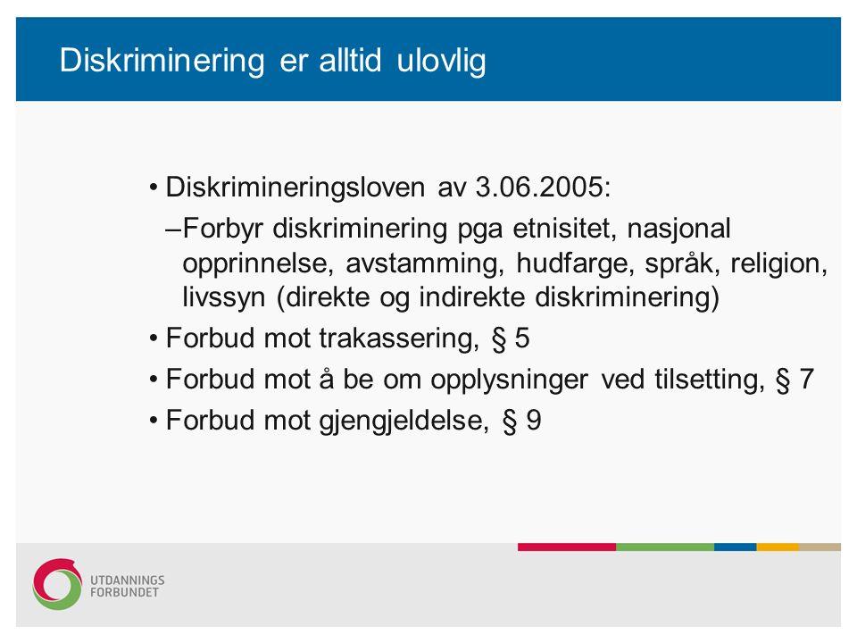 Diskriminering er alltid ulovlig Diskrimineringsloven av 3.06.2005: –Forbyr diskriminering pga etnisitet, nasjonal opprinnelse, avstamming, hudfarge, språk, religion, livssyn (direkte og indirekte diskriminering) Forbud mot trakassering, § 5 Forbud mot å be om opplysninger ved tilsetting, § 7 Forbud mot gjengjeldelse, § 9