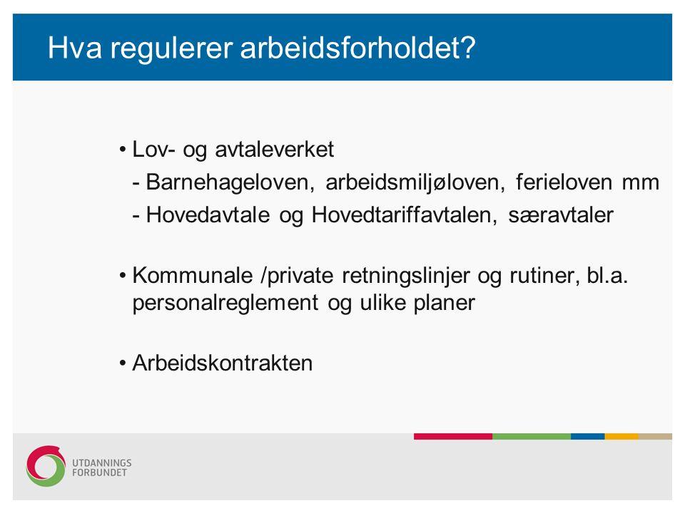 Hva regulerer arbeidsforholdet? Lov- og avtaleverket - Barnehageloven, arbeidsmiljøloven, ferieloven mm - Hovedavtale og Hovedtariffavtalen, særavtale