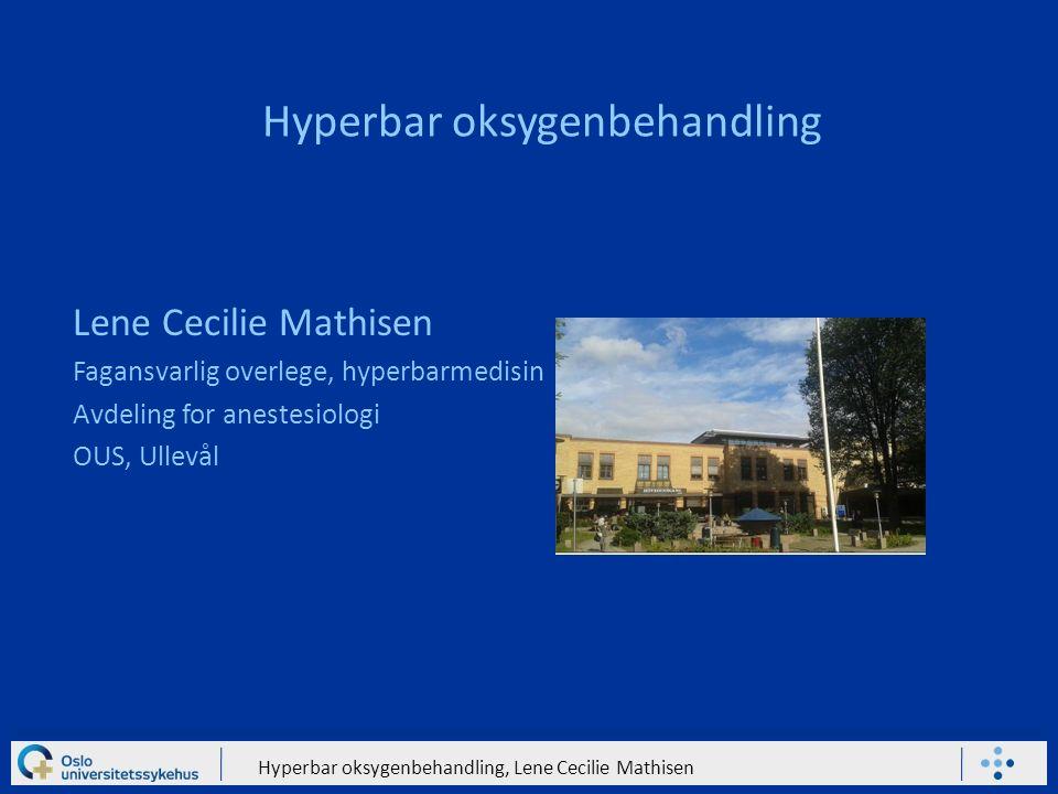 Hyperbar oksygenbehandling, Lene Cecilie Mathisen Hyperbar oksygenbehandling Lene Cecilie Mathisen Fagansvarlig overlege, hyperbarmedisin Avdeling for anestesiologi OUS, Ullevål