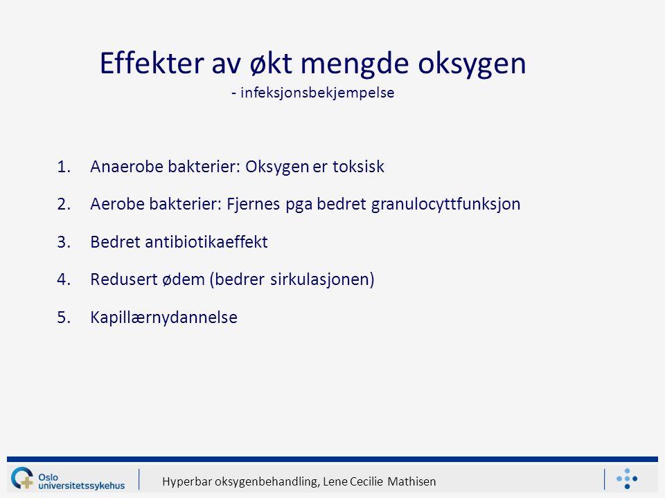 Hyperbar oksygenbehandling, Lene Cecilie Mathisen Effekter av økt mengde oksygen - infeksjonsbekjempelse 1.Anaerobe bakterier: Oksygen er toksisk 2.Aerobe bakterier: Fjernes pga bedret granulocyttfunksjon 3.Bedret antibiotikaeffekt 4.Redusert ødem (bedrer sirkulasjonen) 5.Kapillærnydannelse