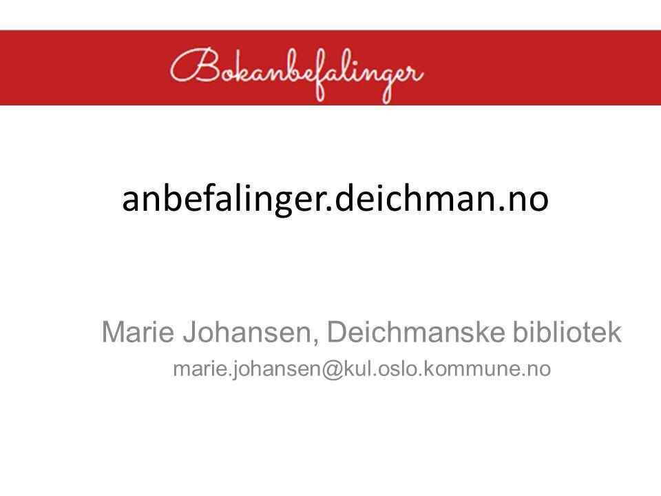 anbefalinger.deichman.no Marie Johansen, Deichmanske bibliotek marie.johansen@kul.oslo.kommune.no