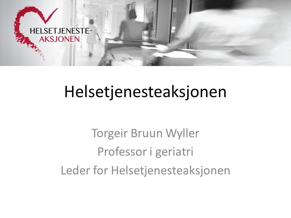 Helsetjenesteaksjonen Torgeir Bruun Wyller Professor i geriatri Leder for Helsetjenesteaksjonen