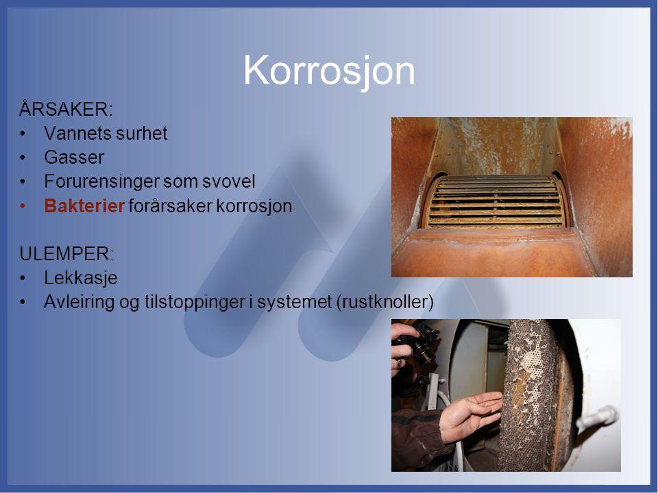 Korrosjon ÅRSAKER: Vannets surhet Gasser Forurensinger som svovel Bakterier forårsaker korrosjon ULEMPER: Lekkasje Avleiring og tilstoppinger i system