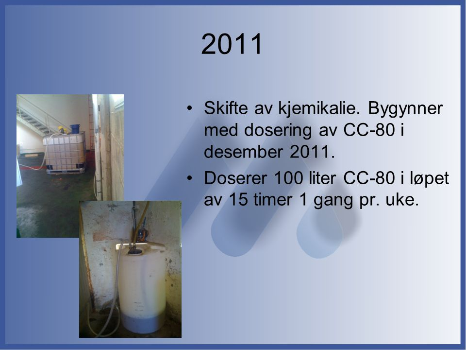 Skifte av kjemikalie. Bygynner med dosering av CC-80 i desember 2011. Doserer 100 liter CC-80 i løpet av 15 timer 1 gang pr. uke. 2011