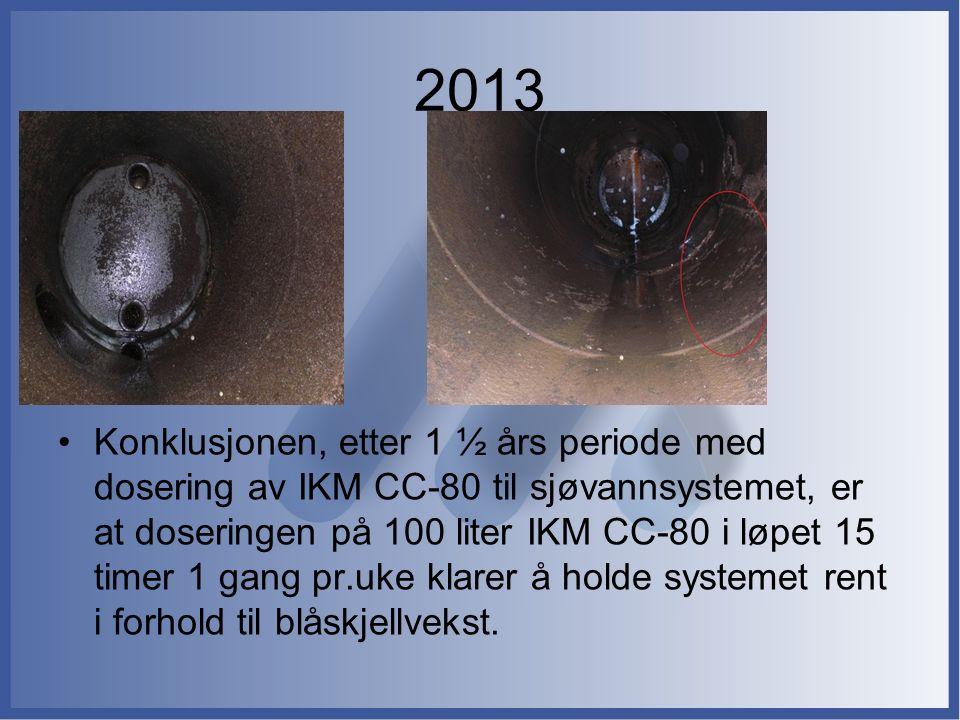 2013 Konklusjonen, etter 1 ½ års periode med dosering av IKM CC-80 til sjøvannsystemet, er at doseringen på 100 liter IKM CC-80 i løpet 15 timer 1 gang pr.uke klarer å holde systemet rent i forhold til blåskjellvekst.