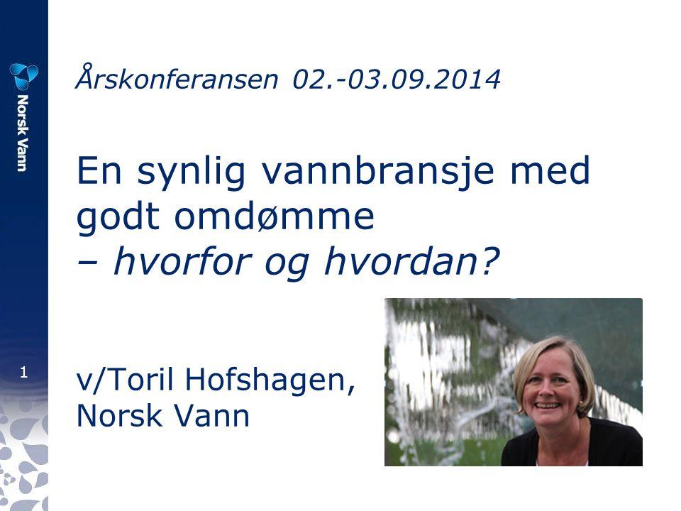 1 Årskonferansen 02.-03.09.2014 En synlig vannbransje med godt omdømme – hvorfor og hvordan? v/Toril Hofshagen, Norsk Vann