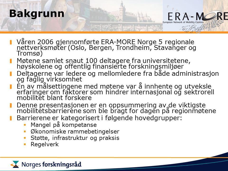 Bakgrunn Våren 2006 gjennomførte ERA-MORE Norge 5 regionale nettverksmøter (Oslo, Bergen, Trondheim, Stavanger og Tromsø) Møtene samlet snaut 100 deltagere fra universitetene, høyskolene og offentlig finansierte forskningsmiljøer Deltagerne var ledere og mellomledere fra både administrasjon og faglig virksomhet Èn av målsettingene med møtene var å innhente og utveksle erfaringer om faktorer som hindrer internasjonal og sektrorell mobilitet blant forskere Denne presentasjonen er en oppsummering av de viktigste mobilitetsbarrierene som ble bragt for dagen på regionmøtene Barrierene er kategorisert i følgende hovedgrupper:  Mangel på kompetanse  Økonomiske rammebetingelser  Støtte, infrastruktur og praksis  Regelverk