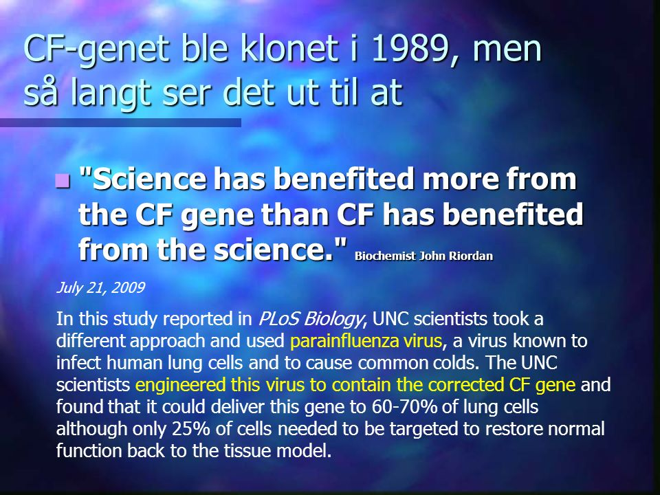 CF-genet ble klonet i 1989, men så langt ser det ut til at Science has benefited more from the CF gene than CF has benefited from the science. Biochemist John Riordan Science has benefited more from the CF gene than CF has benefited from the science. Biochemist John Riordan July 21, 2009 In this study reported in PLoS Biology, UNC scientists took a different approach and used parainfluenza virus, a virus known to infect human lung cells and to cause common colds.
