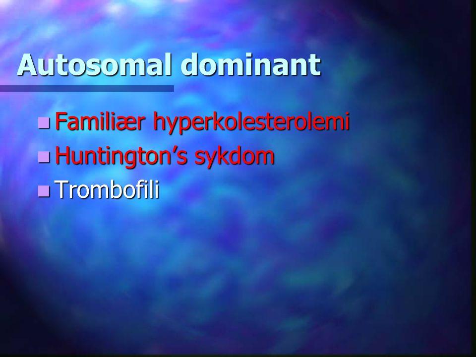 Familiær hyperkolesterolemi Huntington's sykdom Trombofili Autosomal dominant