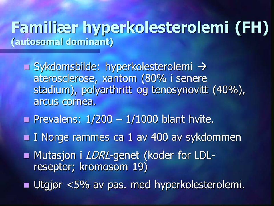 Familiær hyperkolesterolemi (FH) (autosomal dominant) Sykdomsbilde: hyperkolesterolemi  aterosclerose, xantom (80% i senere stadium), polyarthritt og tenosynovitt (40%), arcus cornea.