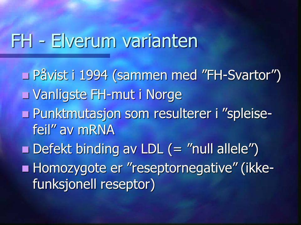 FH - Elverum varianten Påvist i 1994 (sammen med FH-Svartor ) Påvist i 1994 (sammen med FH-Svartor ) Vanligste FH-mut i Norge Vanligste FH-mut i Norge Punktmutasjon som resulterer i spleise- feil av mRNA Punktmutasjon som resulterer i spleise- feil av mRNA Defekt binding av LDL (= null allele ) Defekt binding av LDL (= null allele ) Homozygote er reseptornegative (ikke- funksjonell reseptor) Homozygote er reseptornegative (ikke- funksjonell reseptor)