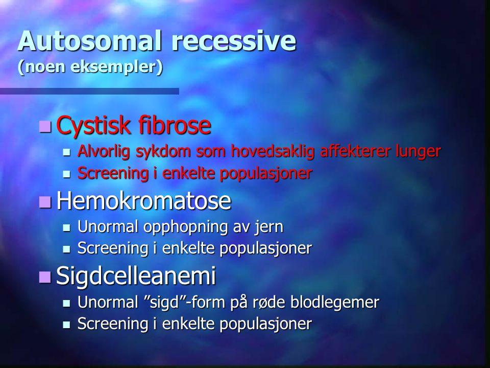 Cystisk fibrose Alvorlig sykdom som hovedsaklig affekterer lunger Screening i enkelte populasjoner Hemokromatose Unormal opphopning av jern Screening i enkelte populasjoner Sigdcelleanemi Unormal sigd -form på røde blodlegemer Screening i enkelte populasjoner Autosomal recessive (noen eksempler)