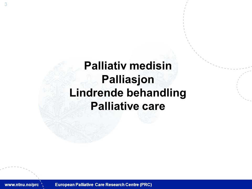 4 www.ntnu.no/prc European Palliative Care Research Centre (PRC) Forebygging Tidlig diagnostikk Kurativ Palliativ Omsorg ved livets slutt Sykdomsforløp for kreftpasienter