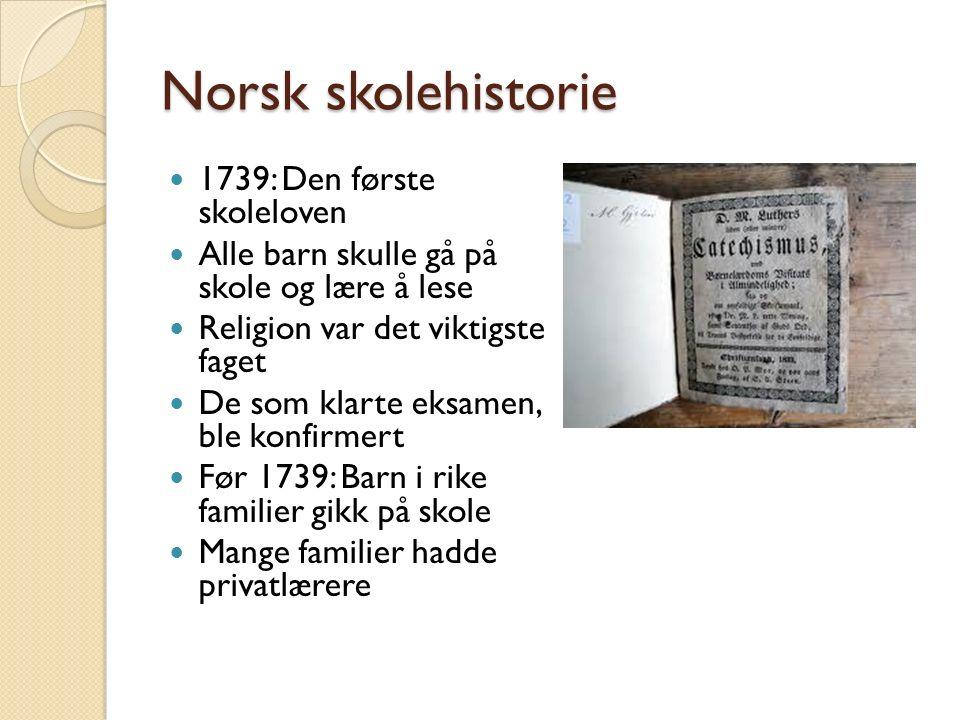 Norsk skolehistorie 1739: Den første skoleloven Alle barn skulle gå på skole og lære å lese Religion var det viktigste faget De som klarte eksamen, ble konfirmert Før 1739: Barn i rike familier gikk på skole Mange familier hadde privatlærere