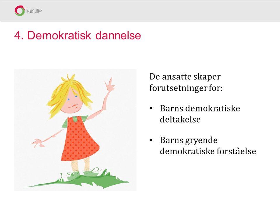 4. Demokratisk dannelse De ansatte skaper forutsetninger for: Barns demokratiske deltakelse Barns gryende demokratiske forståelse