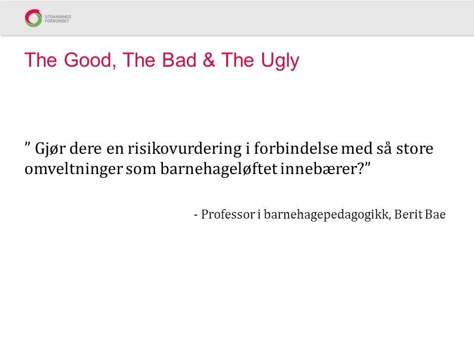 The Good, The Bad & The Ugly Gjør dere en risikovurdering i forbindelse med så store omveltninger som barnehageløftet innebærer - Professor i barnehagepedagogikk, Berit Bae