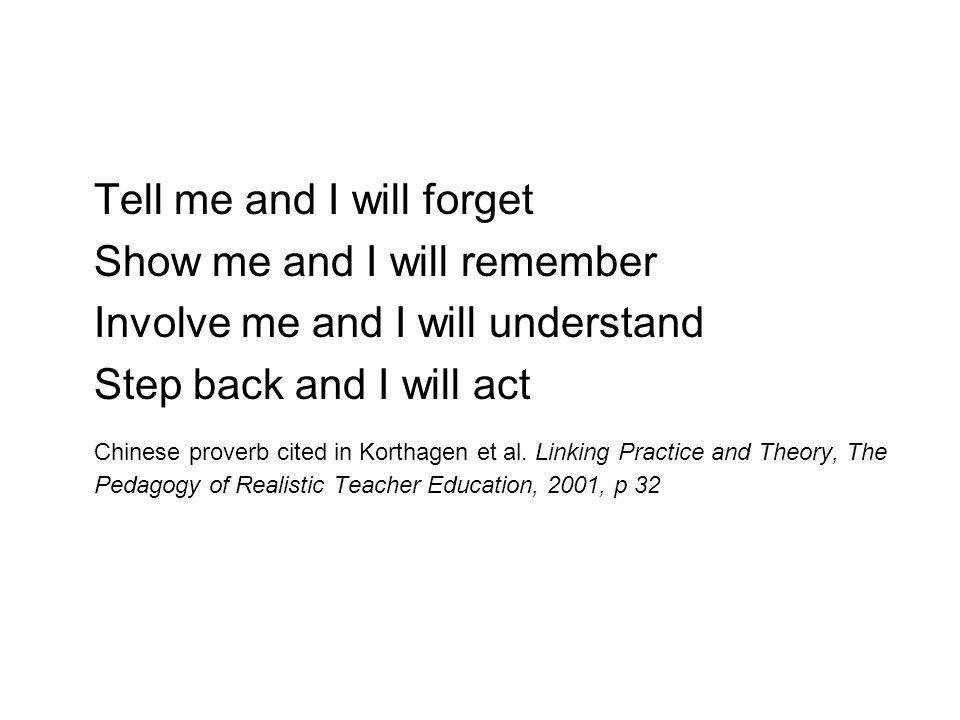Tell me and I will forget Show me and I will remember Involve me and I will understand Step back and I will act Chinese proverb cited in Korthagen et