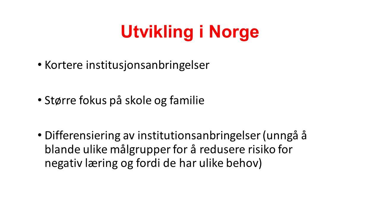 Utvikling i Norge Kortere institusjonsanbringelser Større fokus på skole og familie Differensiering av institutionsanbringelser (unngå å blande ulike målgrupper for å redusere risiko for negativ læring og fordi de har ulike behov)