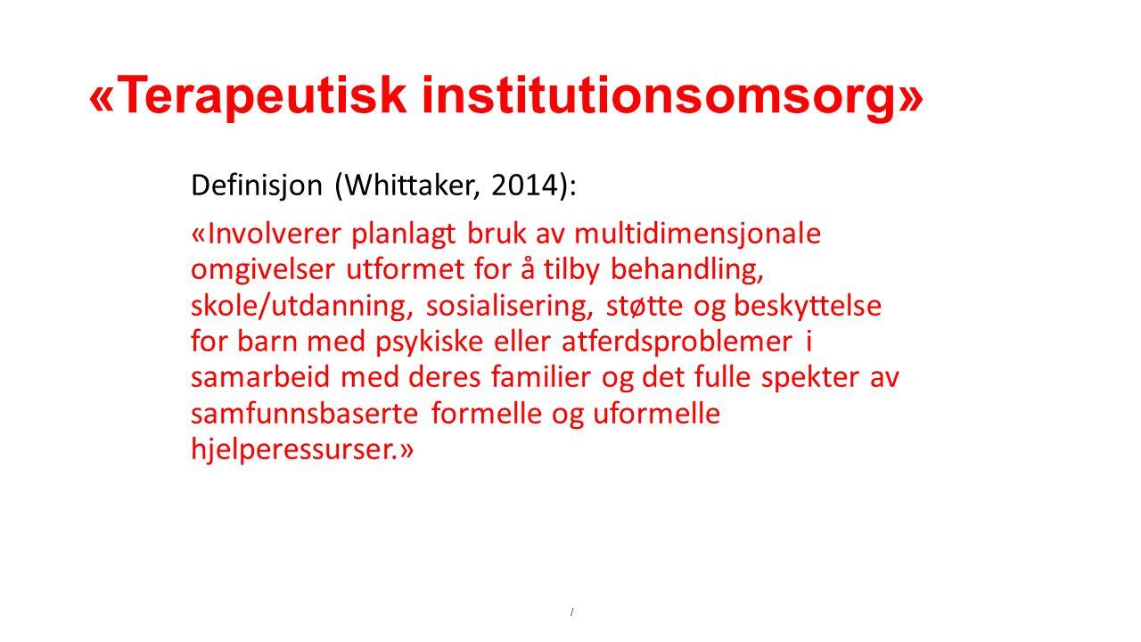 «Terapeutisk institutionsomsorg» Definisjon (Whittaker, 2014): «Involverer planlagt bruk av multidimensjonale omgivelser utformet for å tilby behandling, skole/utdanning, sosialisering, støtte og beskyttelse for barn med psykiske eller atferdsproblemer i samarbeid med deres familier og det fulle spekter av samfunnsbaserte formelle og uformelle hjelperessurser.» /