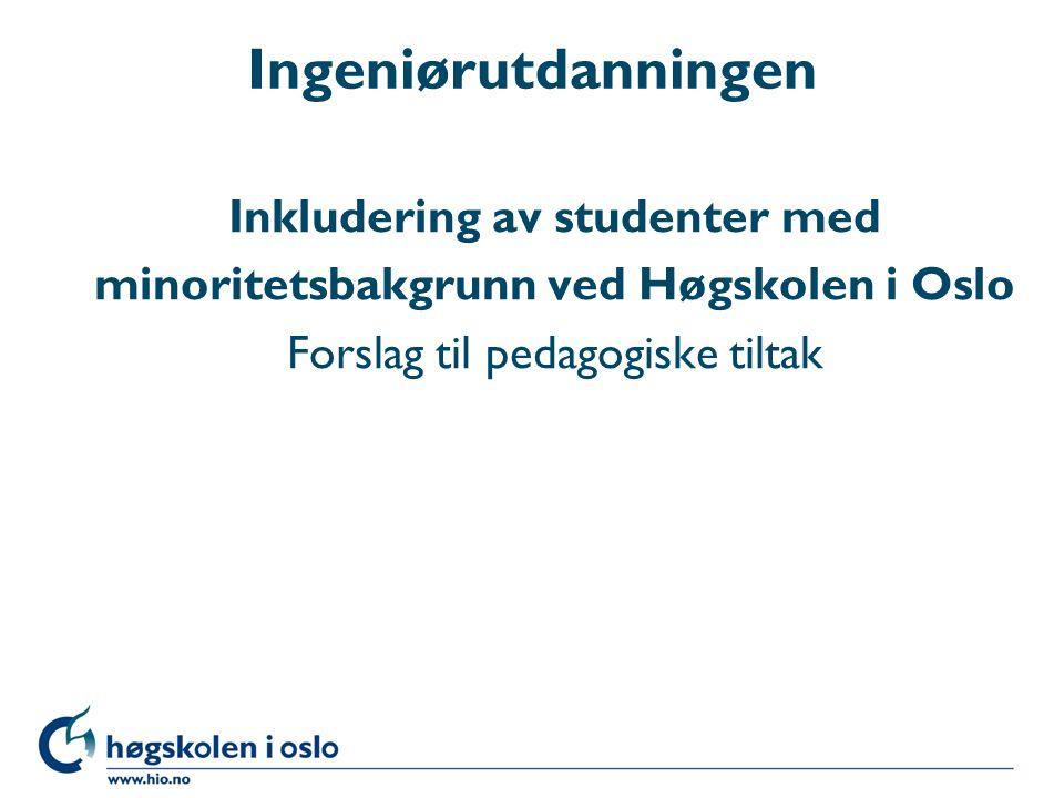 Ingeniørutdanningen Inkludering av studenter med minoritetsbakgrunn ved Høgskolen i Oslo Forslag til pedagogiske tiltak