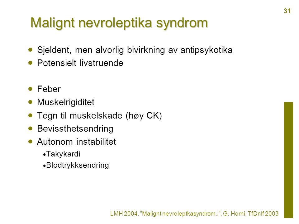 Malignt nevroleptika syndrom  Sjeldent, men alvorlig bivirkning av antipsykotika  Potensielt livstruende  Feber  Muskelrigiditet  Tegn til muskelskade (høy CK)  Bevissthetsendring  Autonom instabilitet  Takykardi  Blodtrykksendring LMH 2004.