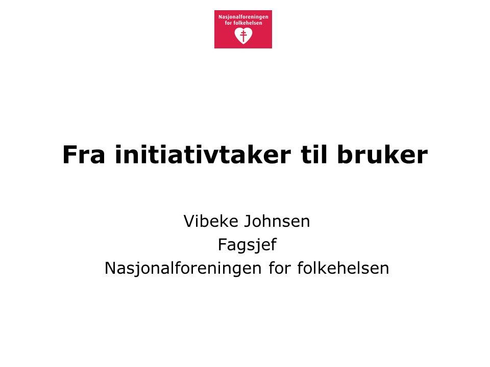 Fra initiativtaker til bruker Vibeke Johnsen Fagsjef Nasjonalforeningen for folkehelsen