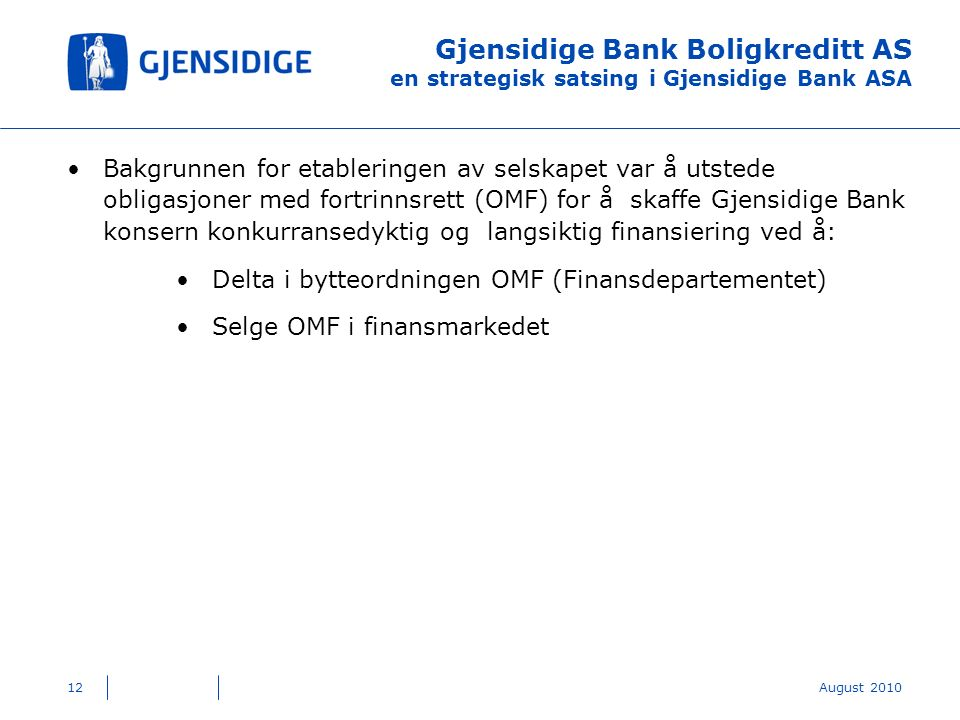 Gjensidige Bank Boligkreditt AS en strategisk satsing i Gjensidige Bank ASA Bakgrunnen for etableringen av selskapet var å utstede obligasjoner med fortrinnsrett (OMF) for å skaffe Gjensidige Bank konsern konkurransedyktig og langsiktig finansiering ved å: Delta i bytteordningen OMF (Finansdepartementet) Selge OMF i finansmarkedet 12August 2010