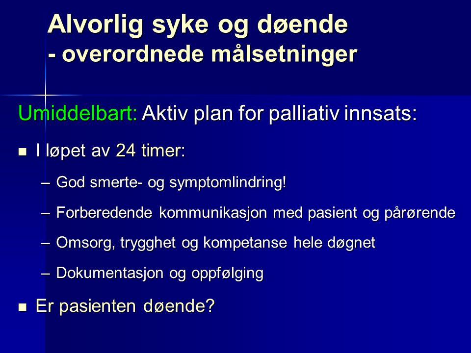 Alvorlig syke og døende - overordnede målsetninger Umiddelbart: Aktiv plan for palliativ innsats: I løpet av 24 timer: I løpet av 24 timer: –God smerte- og symptomlindring.