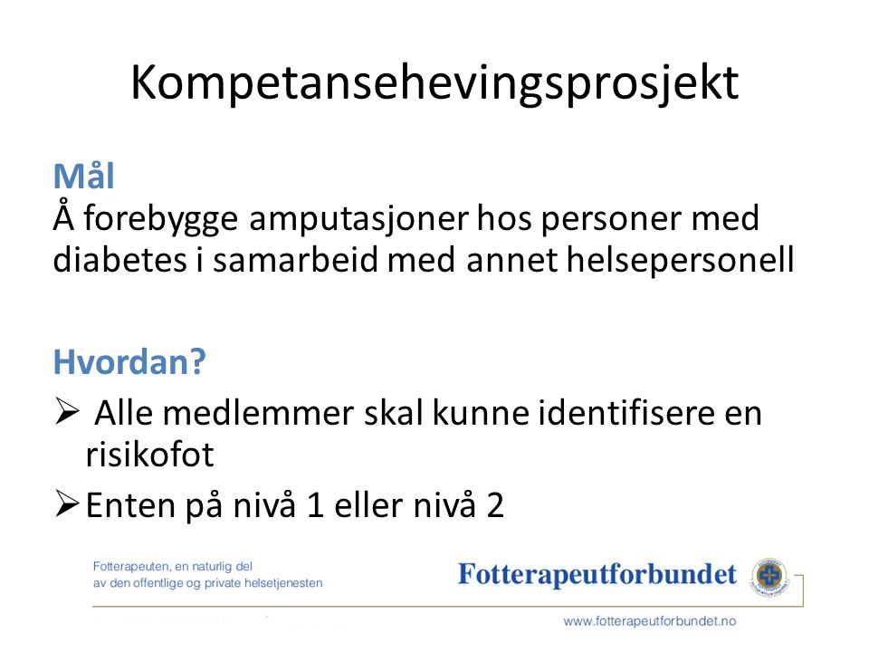 Kompetansehevingsprosjekt Mål Å forebygge amputasjoner hos personer med diabetes i samarbeid med annet helsepersonell Hvordan.