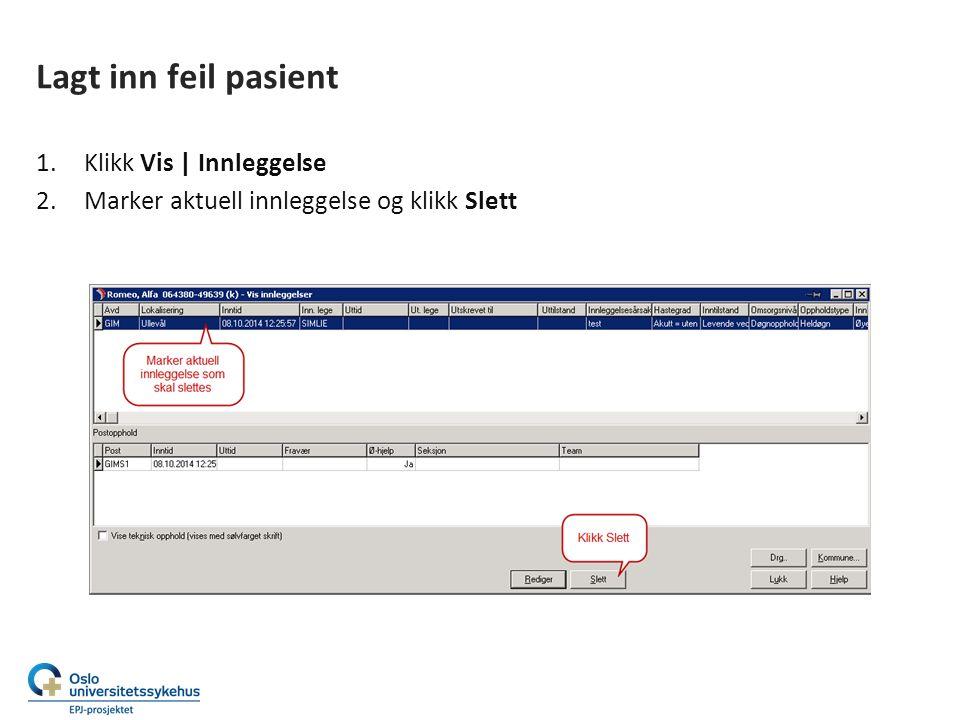 Lagt inn feil pasient 1.Klikk Vis | Innleggelse 2.Marker aktuell innleggelse og klikk Slett