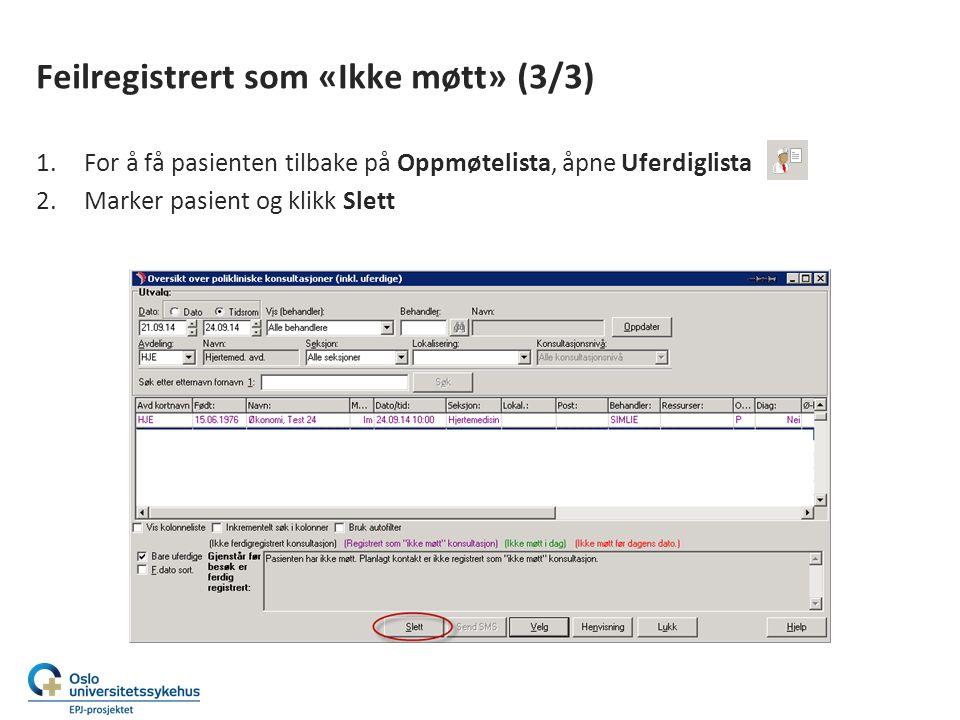 Feilregistrert som «Ikke møtt» (3/3) 1.For å få pasienten tilbake på Oppmøtelista, åpne Uferdiglista 2.Marker pasient og klikk Slett