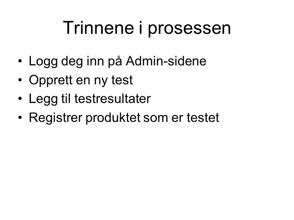 Trinnene i prosessen Logg deg inn på Admin-sidene Opprett en ny test Legg til testresultater Registrer produktet som er testet