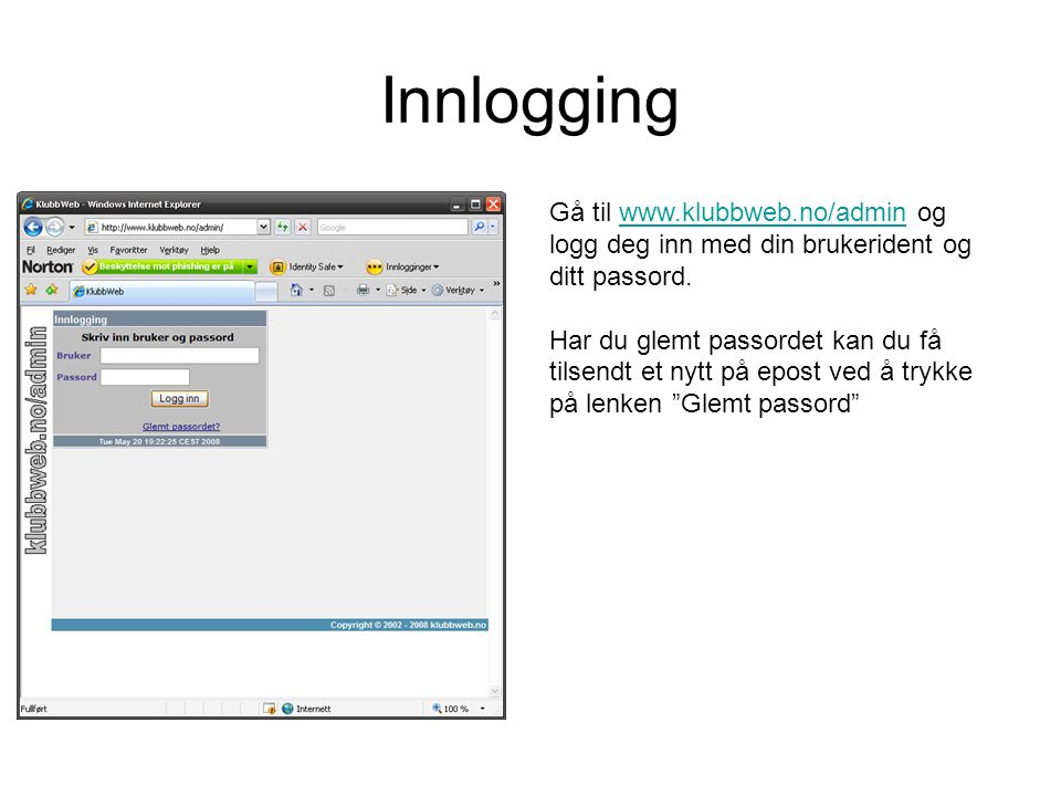 Innlogging Gå til www.klubbweb.no/admin og logg deg inn med din brukerident og ditt passord.www.klubbweb.no/admin Har du glemt passordet kan du få tilsendt et nytt på epost ved å trykke på lenken Glemt passord