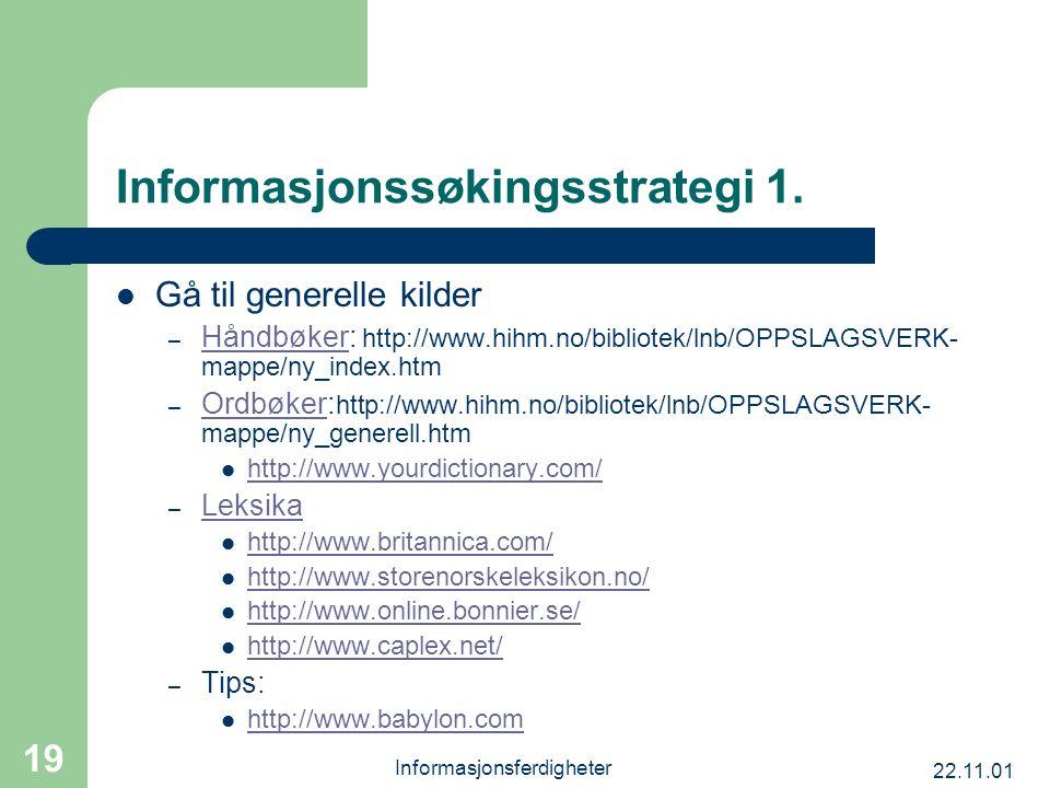 22.11.01 Informasjonsferdigheter 19 Informasjonssøkingsstrategi 1. Gå til generelle kilder – Håndbøker: http://www.hihm.no/bibliotek/lnb/OPPSLAGSVERK-