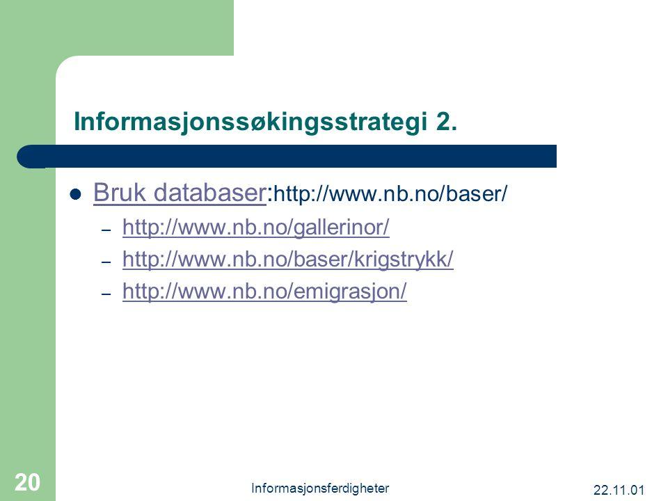 22.11.01 Informasjonsferdigheter 20 Informasjonssøkingsstrategi 2. Bruk databaser: http://www.nb.no/baser/ Bruk databaser – http://www.nb.no/gallerino