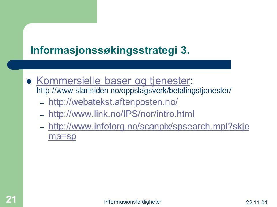 22.11.01 Informasjonsferdigheter 21 Informasjonssøkingsstrategi 3. Kommersielle baser og tjenester: http://www.startsiden.no/oppslagsverk/betalingstje