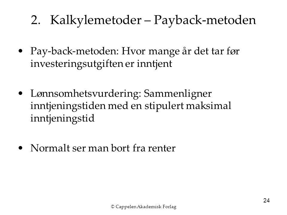 © Cappelen Akademisk Forlag 24 Pay-back-metoden: Hvor mange år det tar før investeringsutgiften er inntjent Lønnsomhetsvurdering: Sammenligner inntjeningstiden med en stipulert maksimal inntjeningstid Normalt ser man bort fra renter 2.