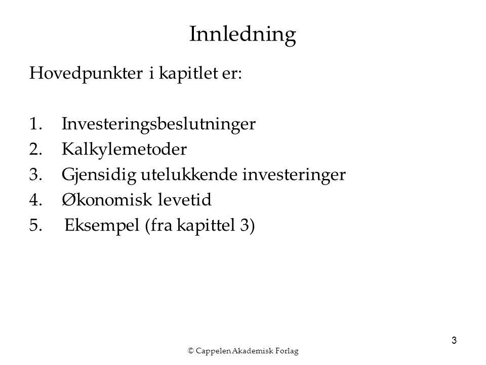 © Cappelen Akademisk Forlag 3 Innledning Hovedpunkter i kapitlet er: 1.Investeringsbeslutninger 2.Kalkylemetoder 3.Gjensidig utelukkende investeringer 4.Økonomisk levetid 5.